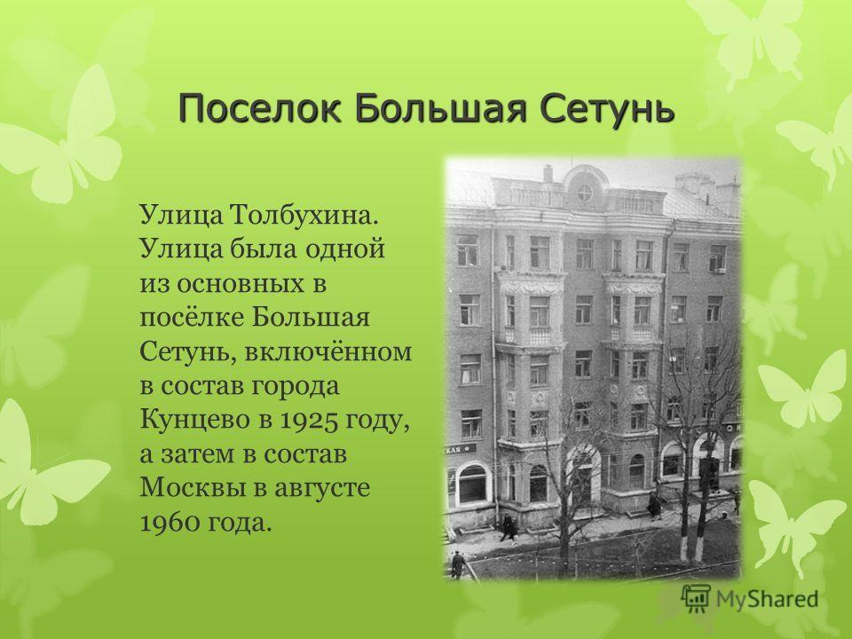 Поселок Большая Сетунь Улица Толбухина. Улица была одной из основных в посёлке Большая Сетунь, включённом в состав города Кунцево в 1925 году, а затем в состав Москвы в августе 1960 года.
