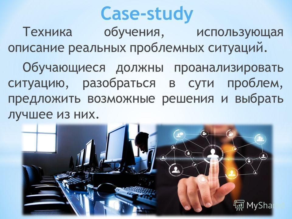Case-study Техника обучения, использующая описание реальных проблемных ситуаций. Обучающиеся должны проанализировать ситуацию, разобраться в сути проблем, предложить возможные решения и выбрать лучшее из них.