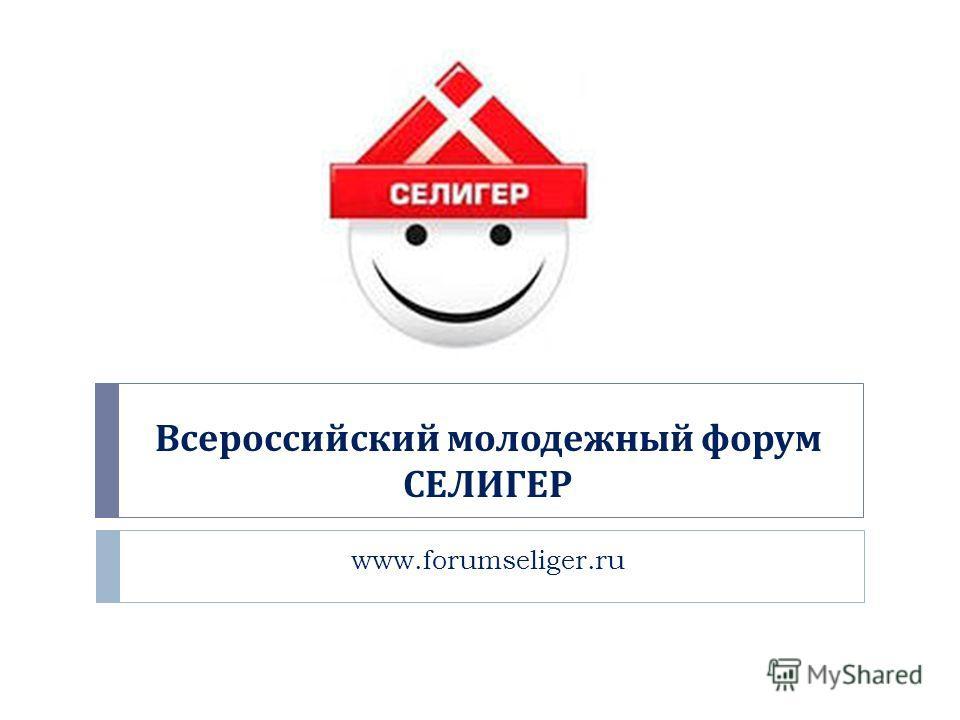 Всероссийский молодежный форум СЕЛИГЕР www.forumseliger.ru