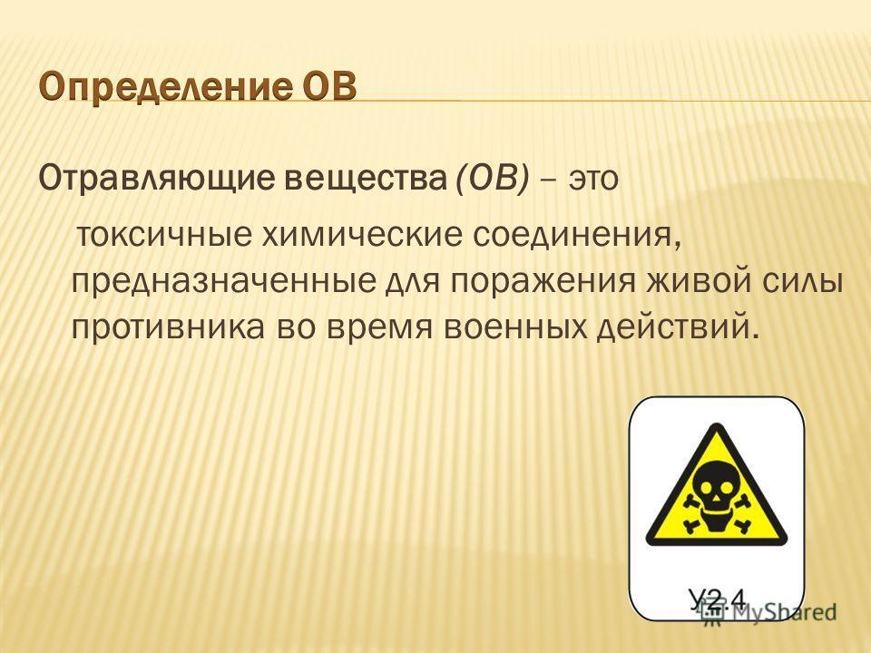 Отравляющие вещества (ОВ) – это токсичные химические соединения, предназначенные для поражения живой силы противника во время военных действий.