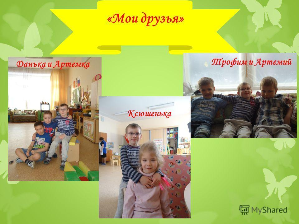 «Мои друзья» Ксюшенька Трофим и Артемий Данька и Артемка