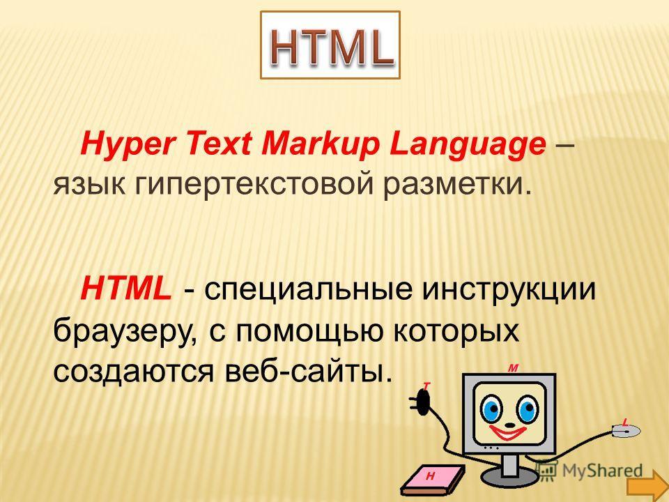 Hyper Text Markup Language – язык гипертекстовой разметки. HTML - специальные инструкции браузеру, с помощью которых создаются веб-сайты.