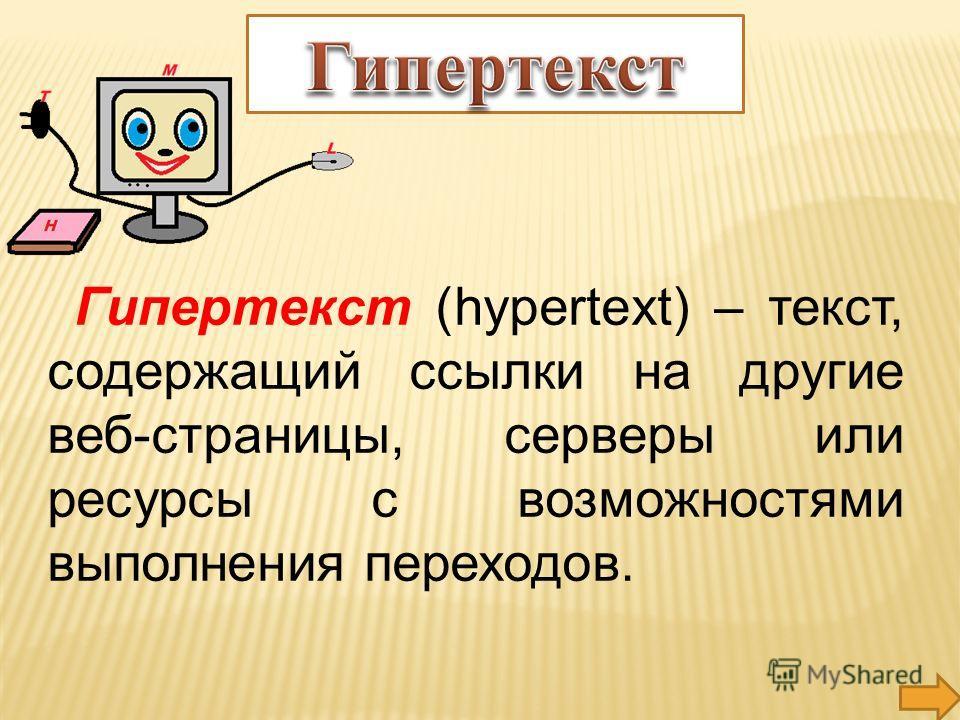 Гипертекст (hypertext) – текст, содержащий ссылки на другие веб-страницы, серверы или ресурсы с возможностями выполнения переходов.