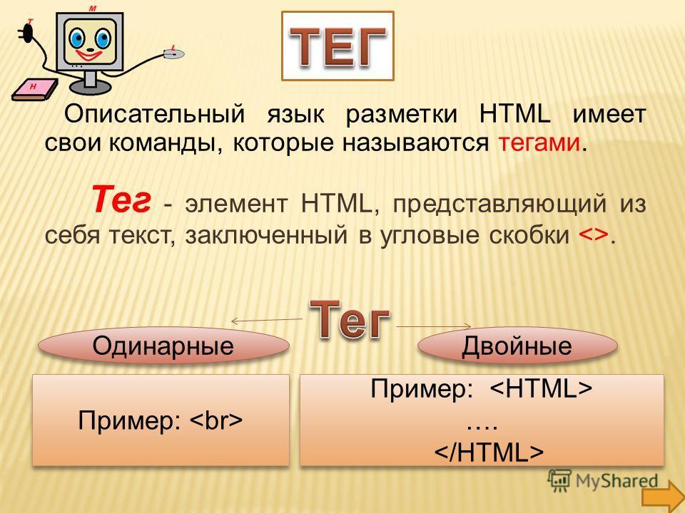 Описательный язык разметки HTML имеет свои команды, которые называются тегами. Тег - элемент HTML, представляющий из себя текст, заключенный в угловые скобки . Одинарные Двойные Пример: …. Пример: …. Пример: