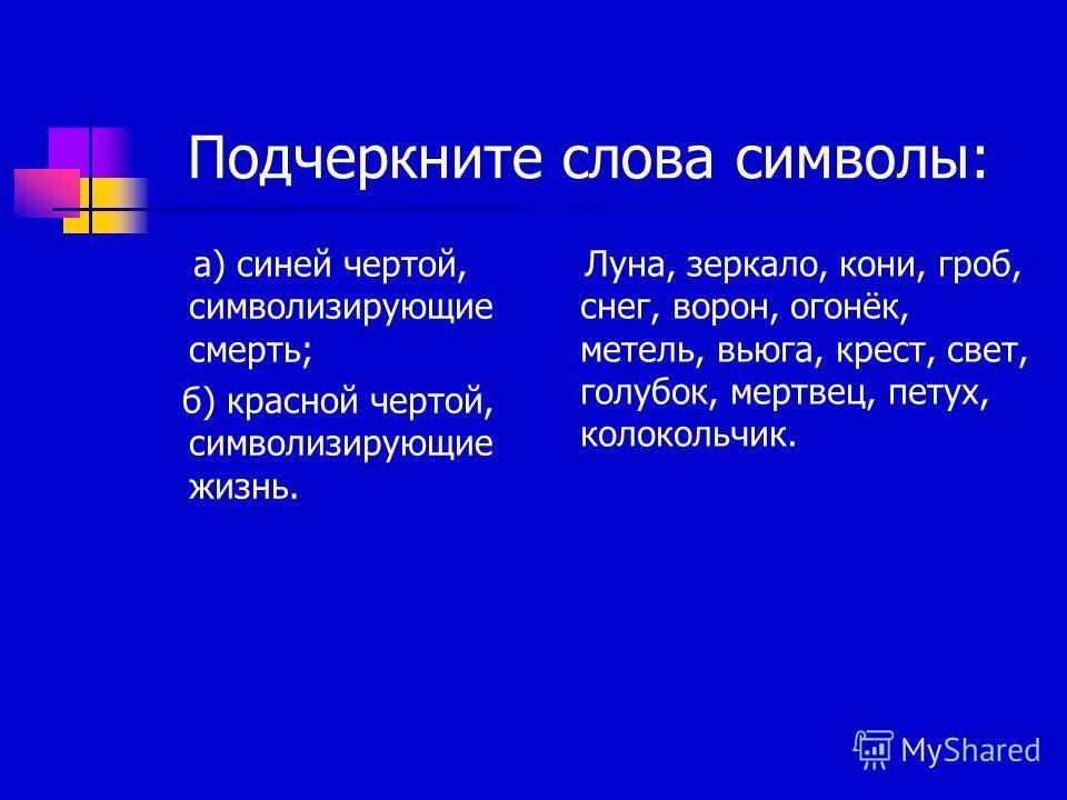 Подчеркните слова символы: а) синей чертой, символизирующие смерть; б) красной чертой, символизирующие жизнь. Луна, зеркало, кони, гроб, снег, ворон, огонёк, метель, вьюга, крест, свет, голубок, мертвец, петух, колокольчик.