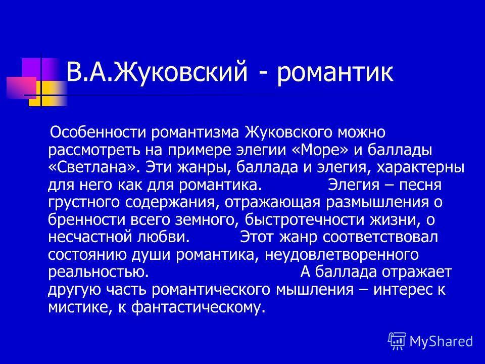 В.А.Жуковский - романтик Особенности романтизма Жуковского можно рассмотреть на примере элегии «Море» и баллады «Светлана». Эти жанры, баллада и элегия, характерны для него как для романтика. Элегия – песня грустного содержания, отражающая размышлени