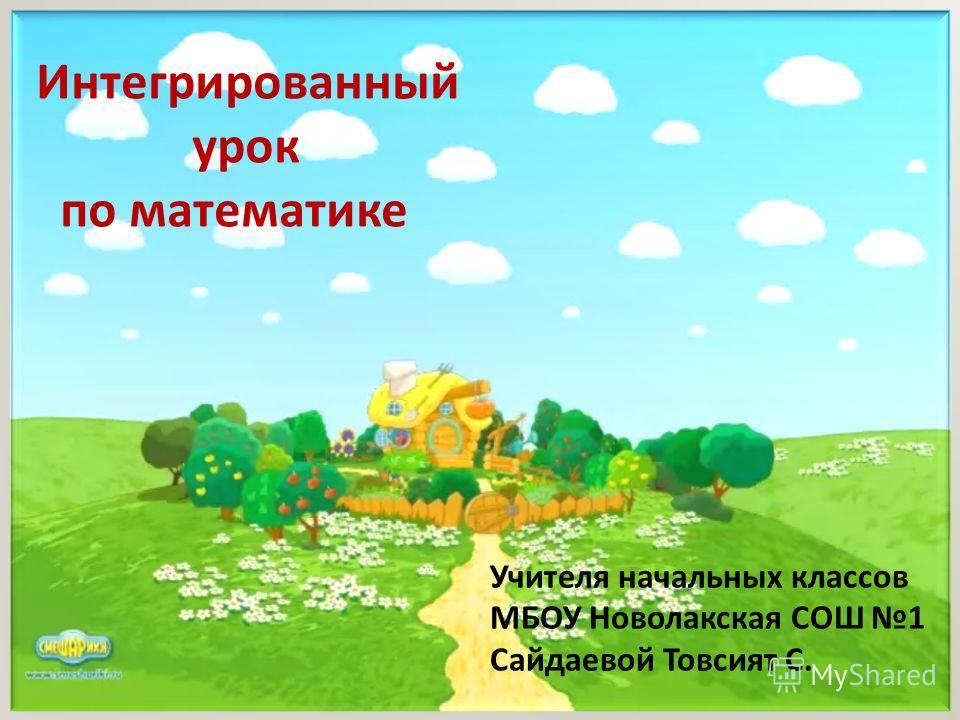 Учителя начальных классов МБОУ Новолакская СОШ 1 Сайдаевой Товсият С. Интегрированный урок по математике