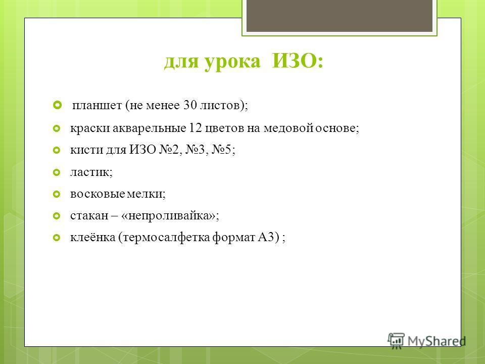 для урока ИЗО: планшет (не менее 30 листов); краски акварельные 12 цветов на медовой основе; кисти для ИЗО 2, 3, 5; ластик; восковые мелки; стакан – «непроливайка»; клеёнка (термосалфетка формат А3) ;