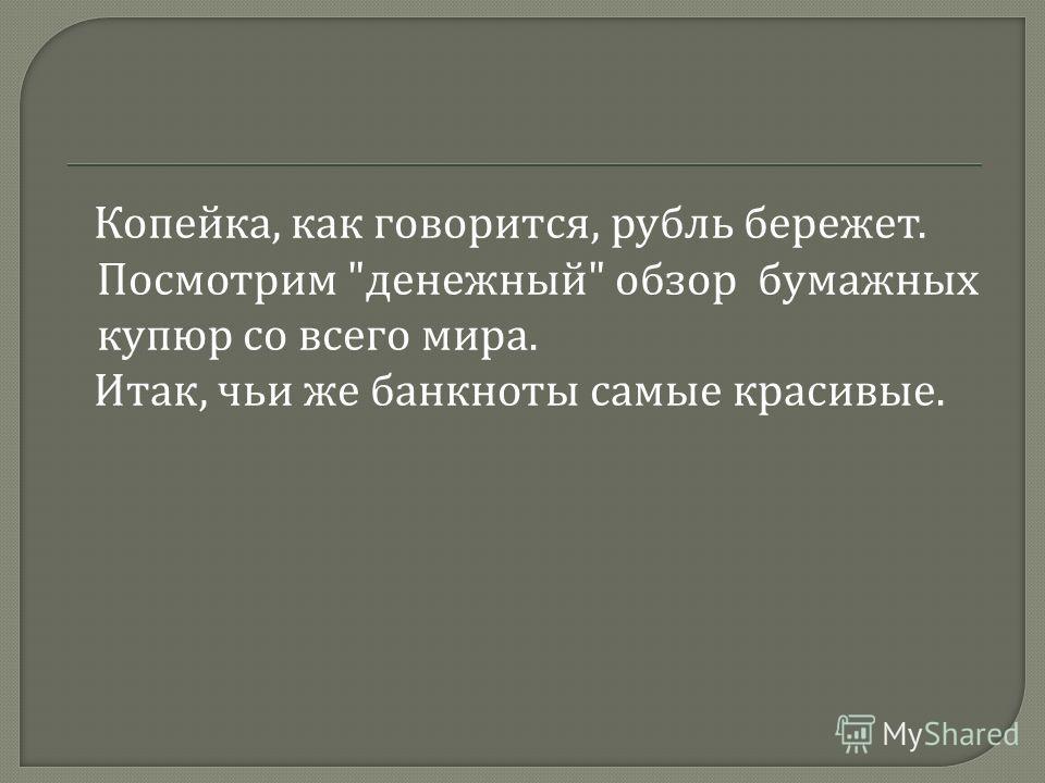 Копейка, как говорится, рубль бережет. Посмотрим  денежный  обзор бумажных купюр со всего мира. Итак, чьи же банкноты самые красивые.