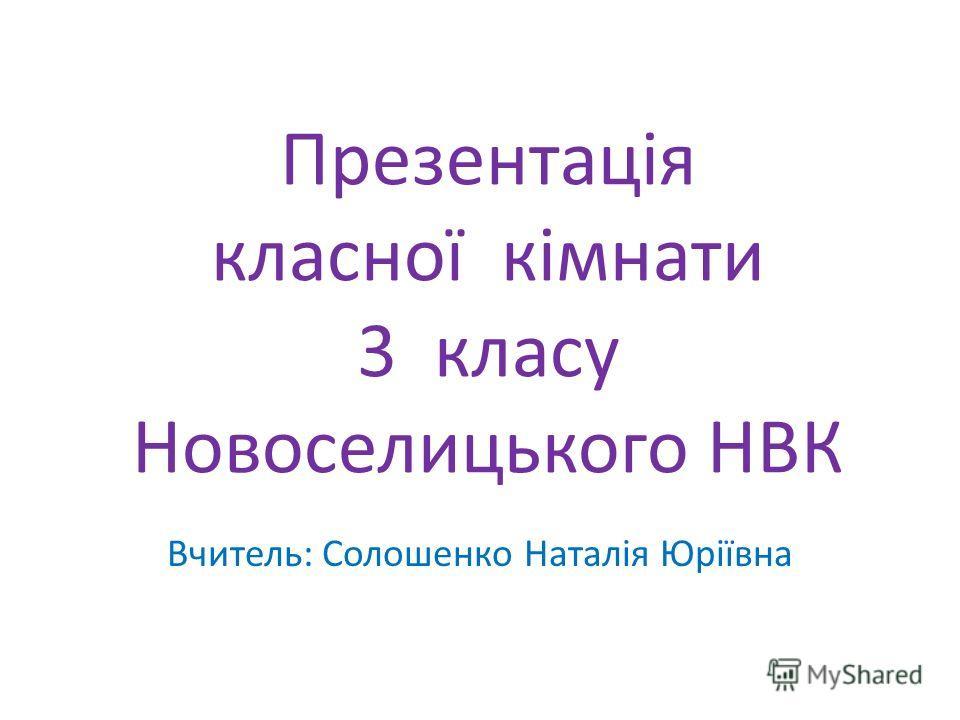 Презентація класної кімнати 3 класу Новоселицького НВК Вчитель: Солошенко Наталія Юріївна