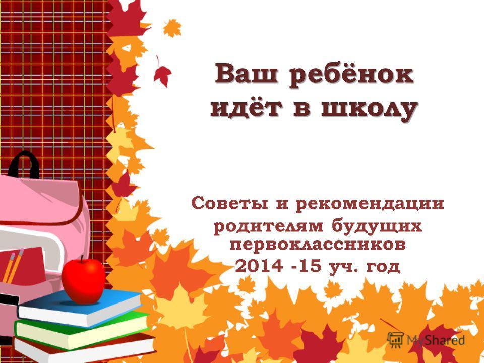 Ваш ребёнок идёт в школу Советы и рекомендации родителям будущих первоклассников 2014 -15 уч. год