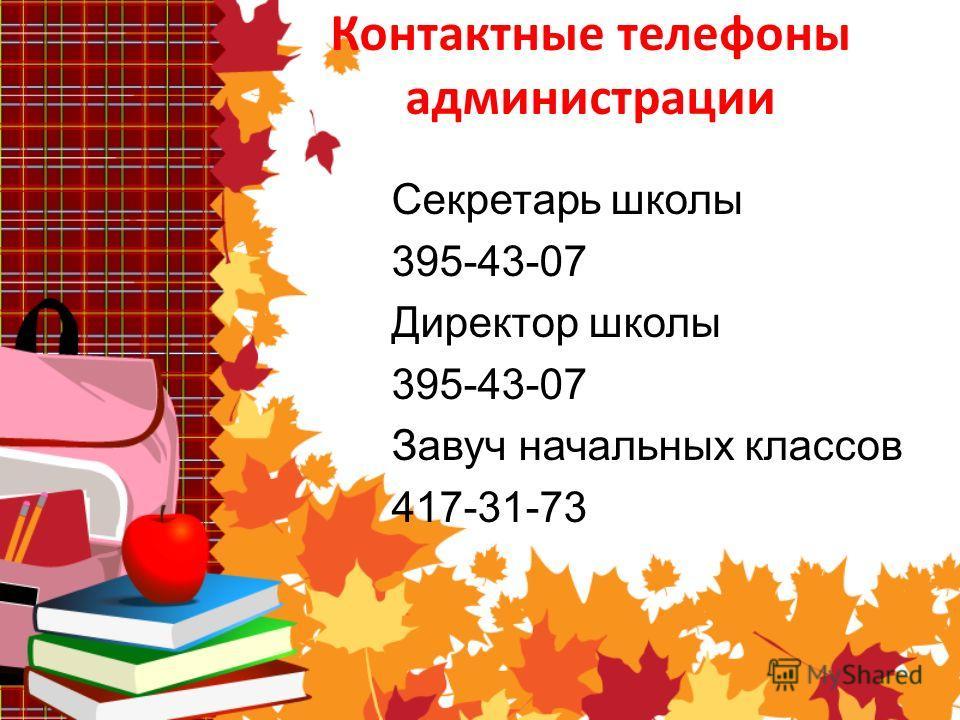 Контактные телефоны администрации Секретарь школы 395-43-07 Директор школы 395-43-07 Завуч начальных классов 417-31-73