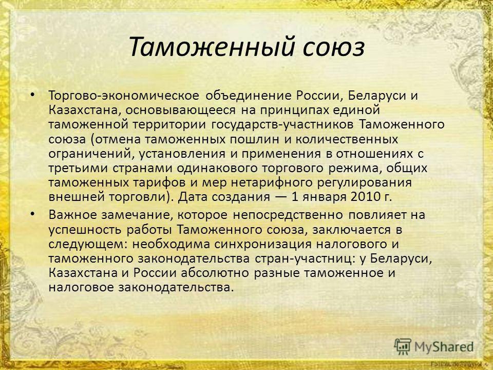 Таможенный союз Торгово-экономическое объединение России, Беларуси и Казахстана, основывающееся на принципах единой таможенной территории государств-участников Таможенного союза (отмена таможенных пошлин и количественных ограничений, установления и п