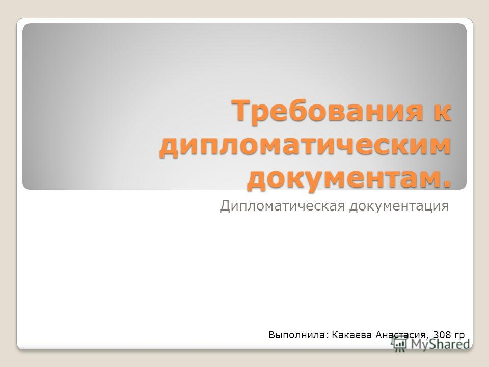 Требования к дипломатическим документам. Дипломатическая документация Выполнила: Какаева Анастасия, 308 гр