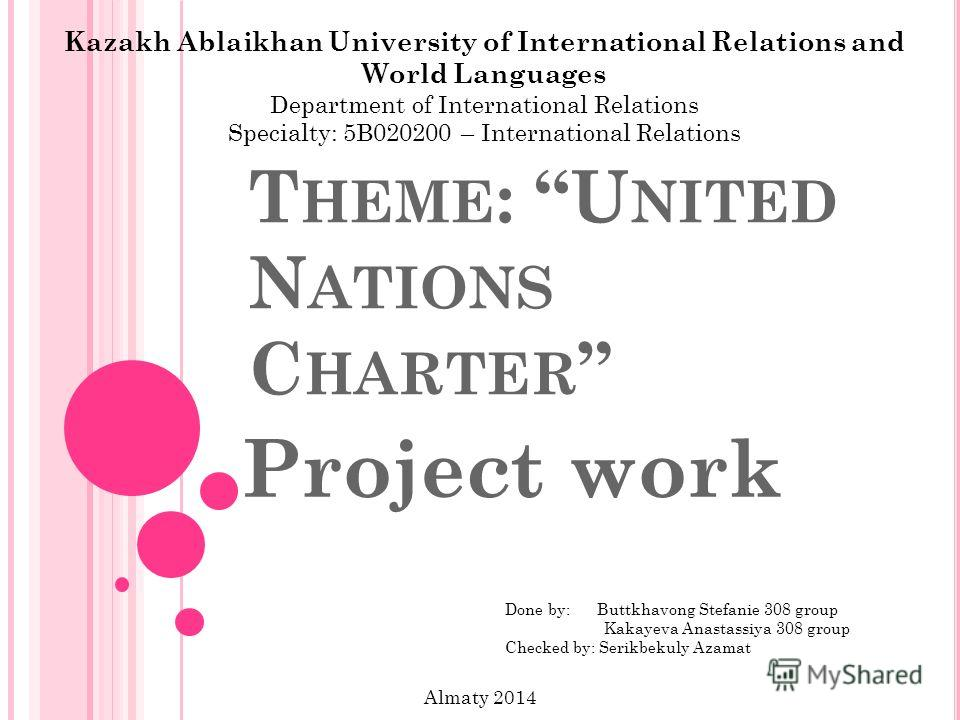 T HEME : U NITED N ATIONS C HARTER Project work Kazakh Ablaikhan University of International Relations and World Languages Department of International Relations Specialty: 5B020200 – International Relations Done by: Buttkhavong Stefanie 308 group Kak