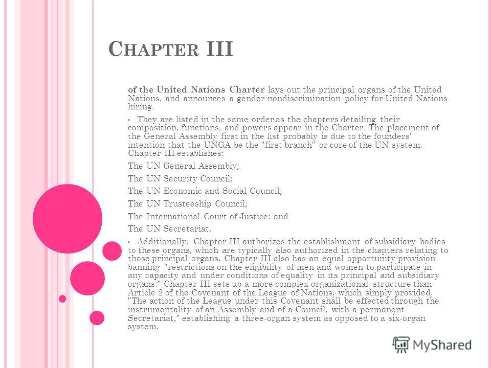 C HAPTER III of the United Nations Charter lays out the principal organs of the United Nations, and announces a gender nondiscrimination policy for United Nations hiring. They are listed in the same order as the chapters detailing their composition,