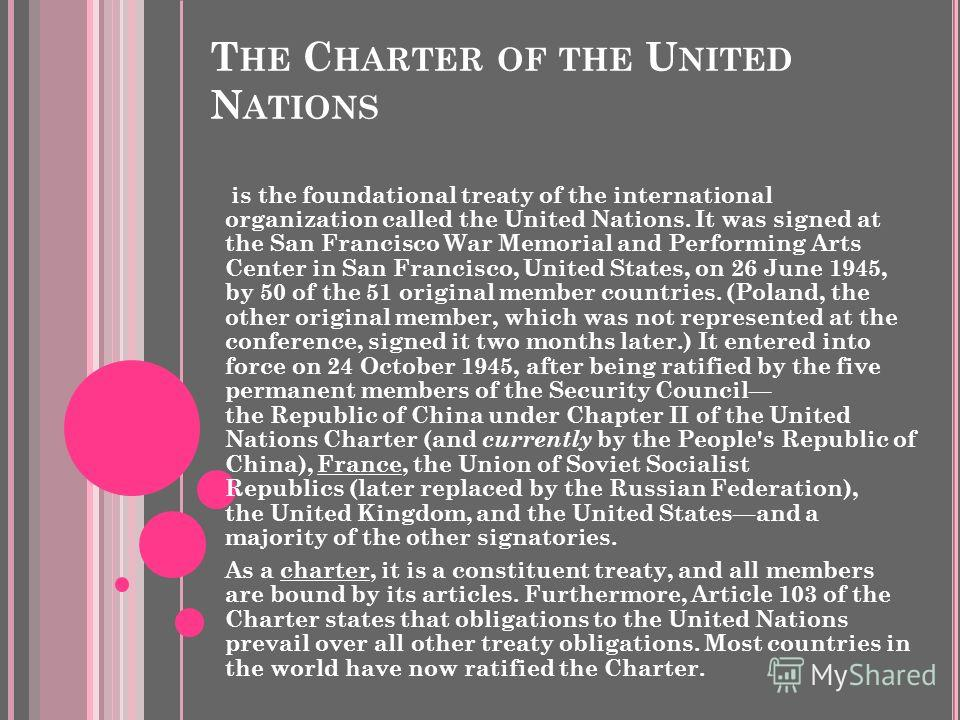 T HE C HARTER OF THE U NITED N ATIONS is the foundational treaty of the international organization called the United Nations. It was signed at the San Francisco War Memorial and Performing Arts Center in San Francisco, United States, on 26 June 1945,