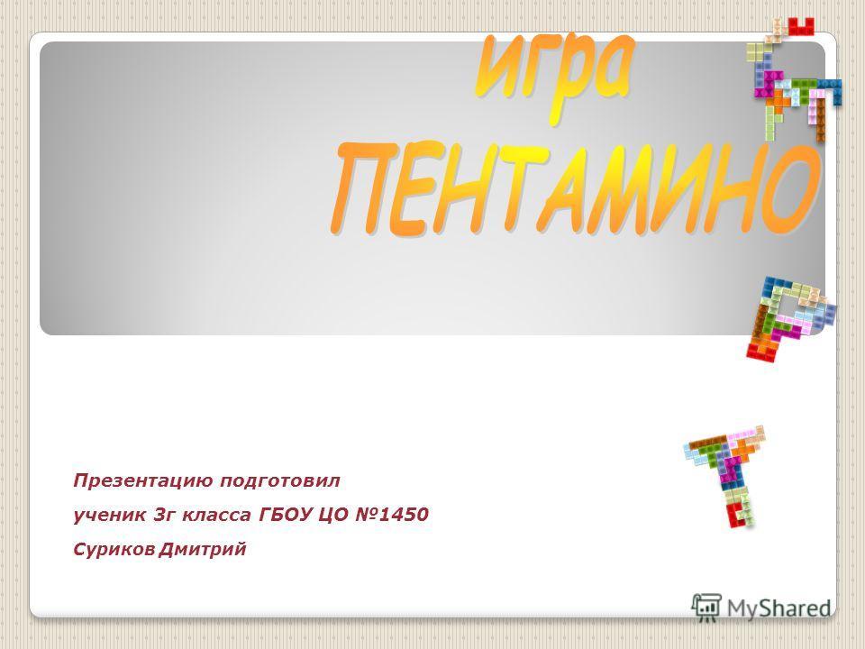 Презентацию подготовил ученик 3г класса ГБОУ ЦО 1450 Суриков Дмитрийученик 3 Г класса ГОУ ЦО 1450 Суриков Дмитрий
