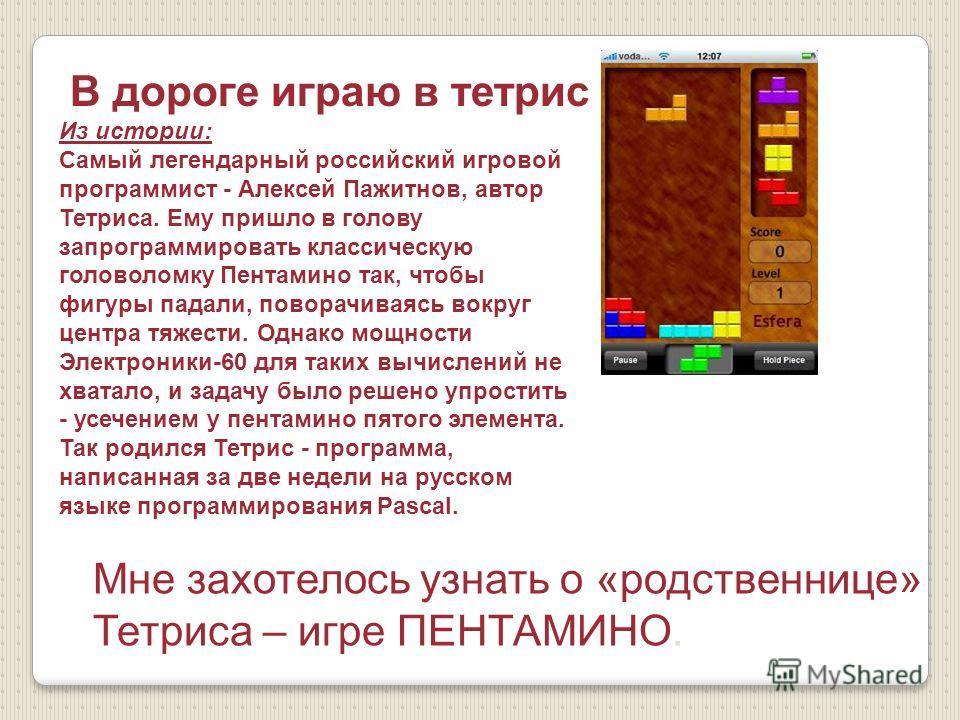 В дороге играю в тетрис Из истории: Самый легендарный российский игровой программист - Алексей Пажитнов, автор Тетриса. Ему пришло в голову запрограммировать классическую головоломку Пентамино так, чтобы фигуры падали, поворачиваясь вокруг центра тяж