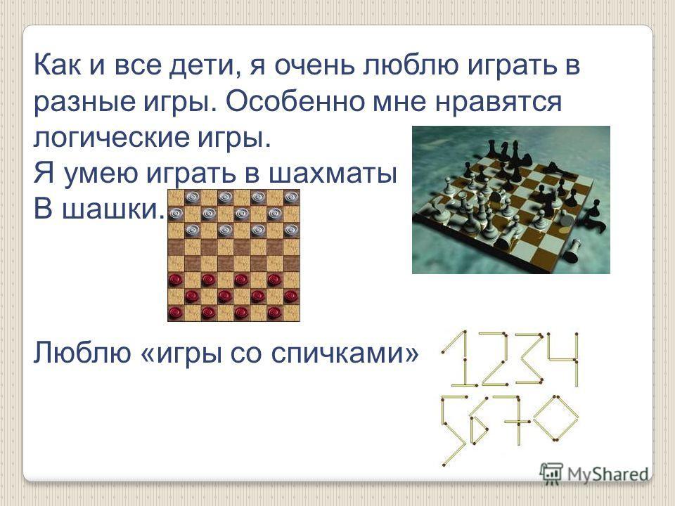 Как и все дети, я очень люблю играть в разные игры. Особенно мне нравятся логические игры. Я умею играть в шахматы В шашки. Люблю «игры со спичками»