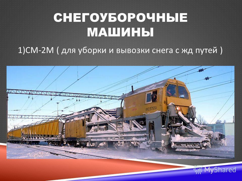 СНЕГОУБОРОЧНЫЕ МАШИНЫ 1) СМ -2 М ( для уборки и вывозки снега с жд путей )