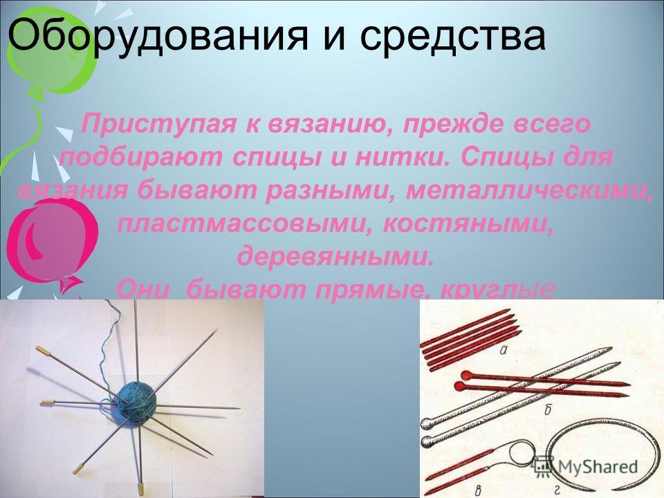 Приступая к вязанию, прежде всего подбирают спицы и нитки. Спицы для вязания бывают разными, металлическими, пластмассовыми, костяными, деревянными. Они бывают прямые, кругл ые Оборудования и средства