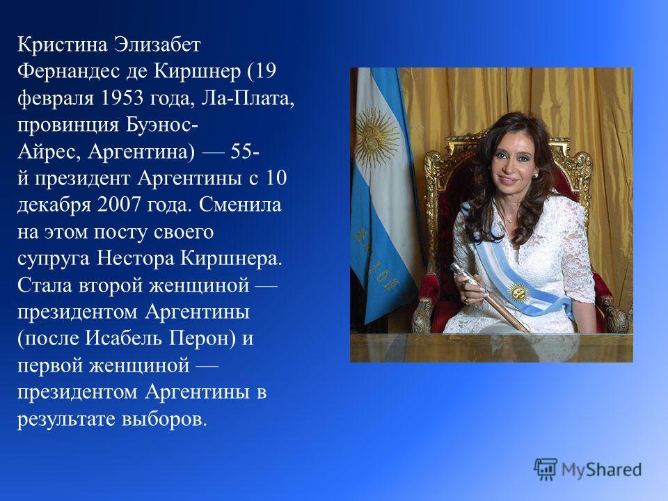 Кристина Элизабет Фернандес де Киршнер (19 февраля 1953 года, Ла - Плата, провинция Буэнос - Айрес, Аргентина ) 55- й президент Аргентины с 10 декабря 2007 года. Сменила на этом посту своего супруга Нестора Киршнера. Стала второй женщиной президентом