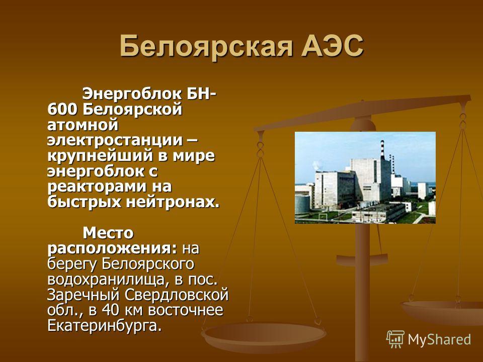 Белоярская АЭС Энергоблок БН- 600 Белоярской атомной электростанции – крупнейший в мире энергоблок с реакторами на быстрых нейтронах. Место расположения: на берегу Белоярского водохранилища, в пос. Заречный Свердловской обл., в 40 км восточнее Екатер