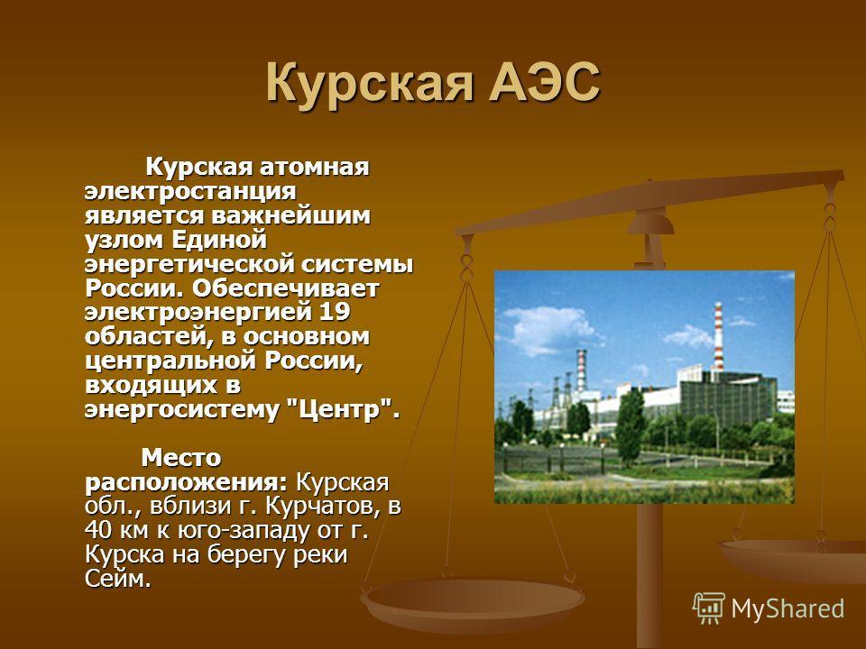 Курская АЭС Курская атомная электростанция является важнейшим узлом Единой энергетической системы России. Обеспечивает электроэнергией 19 областей, в основном центральной России, входящих в энергосистему