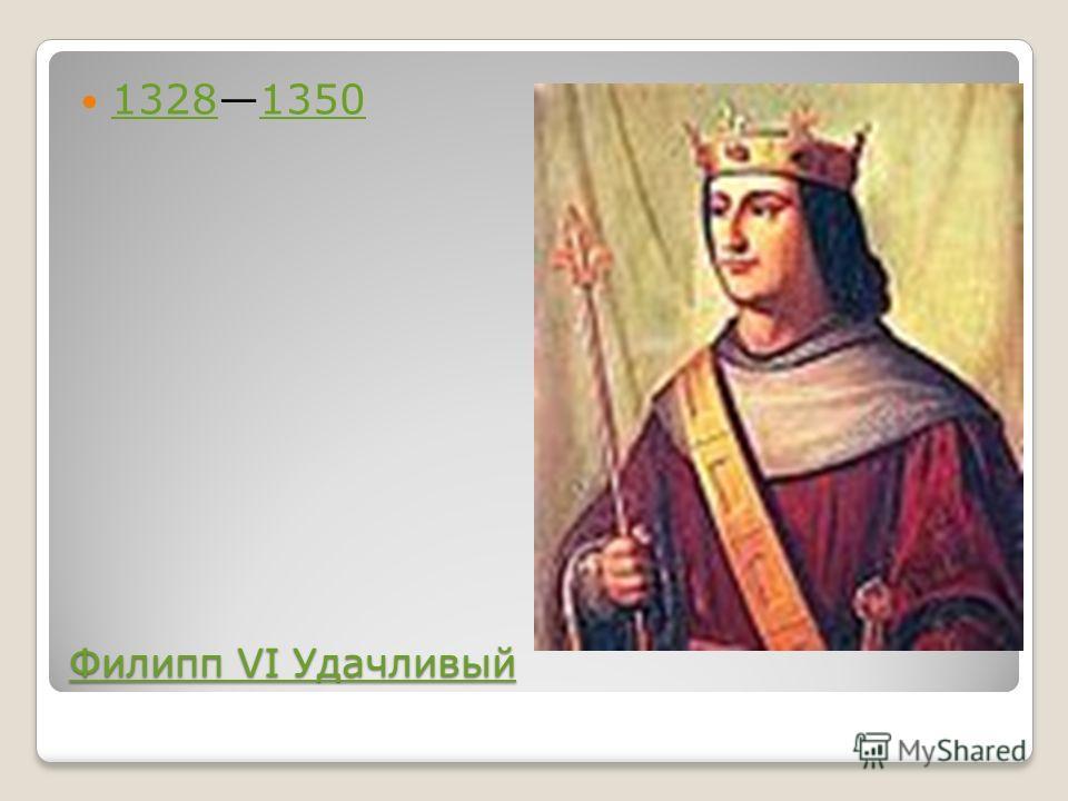 Филипп VI Удачливый Филипп VI Удачливый 13281350 13281350