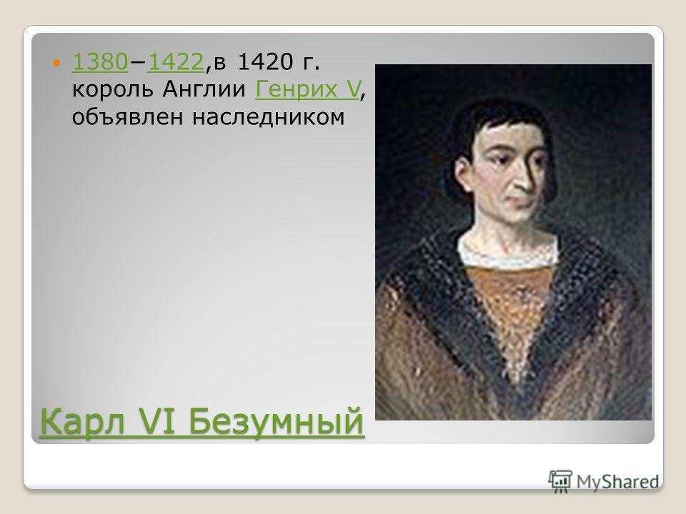 Карл VI Безумный Карл VI Безумный 13801422,в 1420 г. король Англии Генрих V, объявлен наследником 13801422Генрих V