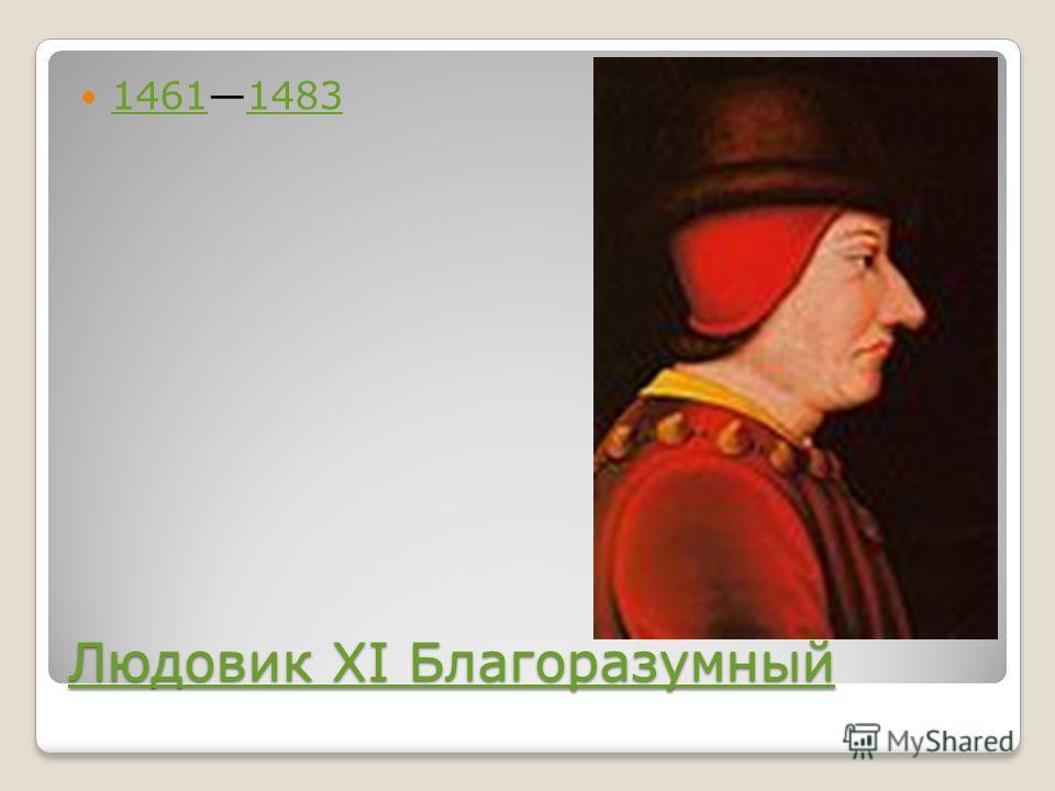Людовик XI Благоразумный Людовик XI Благоразумный 14611483 14611483