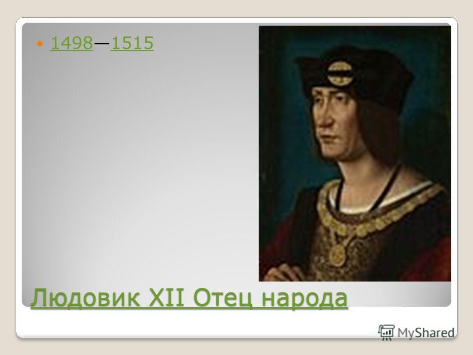 Людовик XII Отец народа Людовик XII Отец народа 14981515 14981515