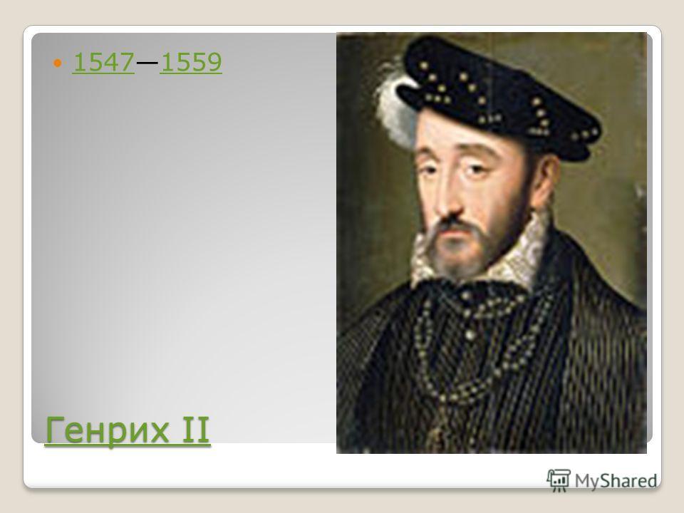 Генрих II Генрих II 15471559 15471559