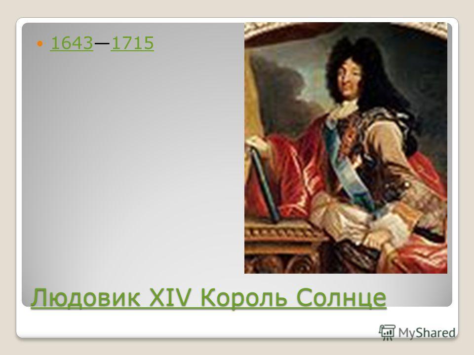 Людовик XIV Король Солнце Людовик XIV Король Солнце 16431715 16431715