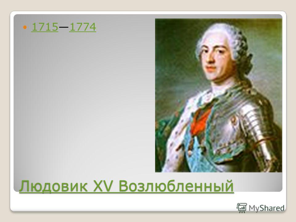 Людовик XV Возлюбленный Людовик XV Возлюбленный 17151774 17151774