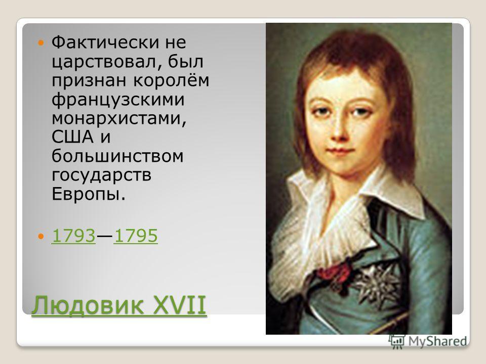 Людовик XVII Людовик XVII Фактически не царствовал, был признан королём французскими монархистами, США и большинством государств Европы. 17931795 17931795