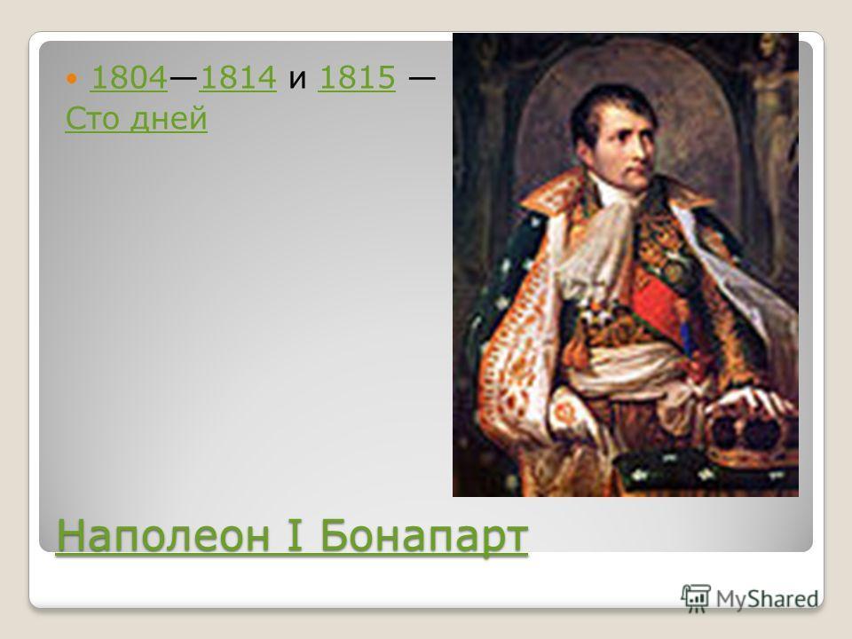 Наполеон I Бонапарт Наполеон I Бонапарт 18041814 и 1815 180418141815 Сто дней