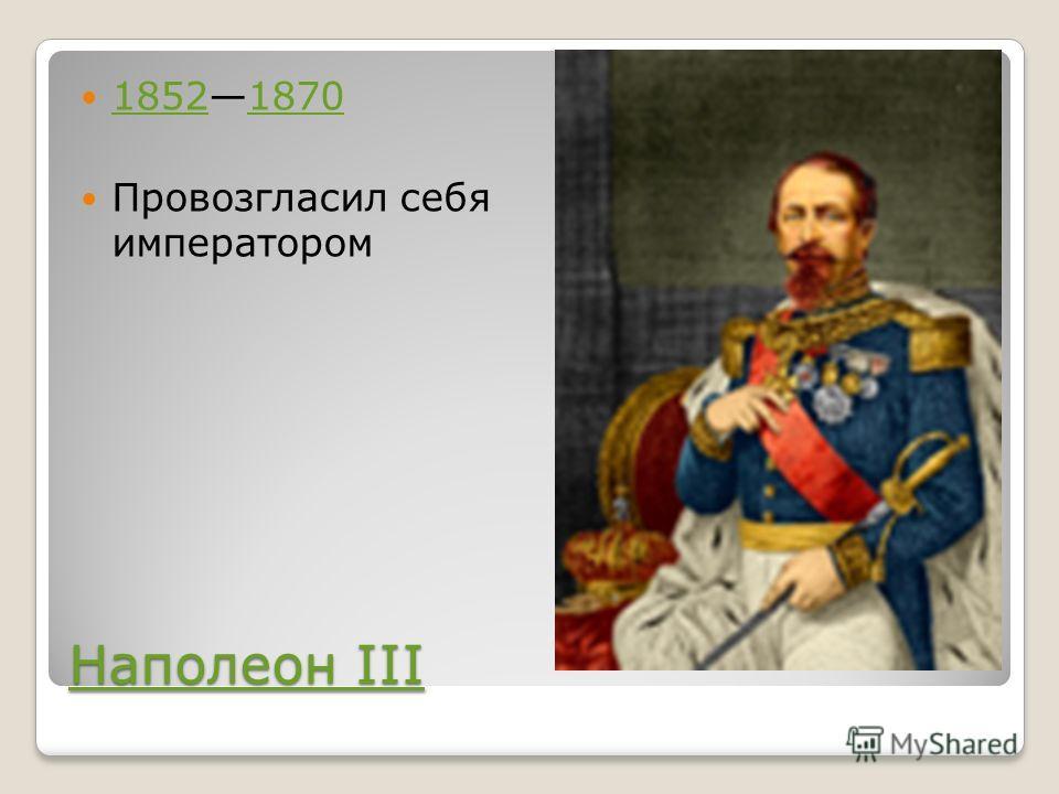 Наполеон III Наполеон III 18521870 18521870 Провозгласил себя императором