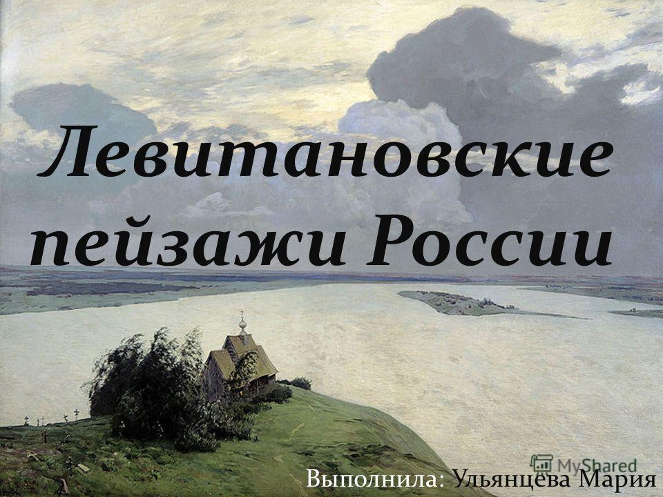 Левитановские пейзажи России Выполнила: Ульянцева Мария