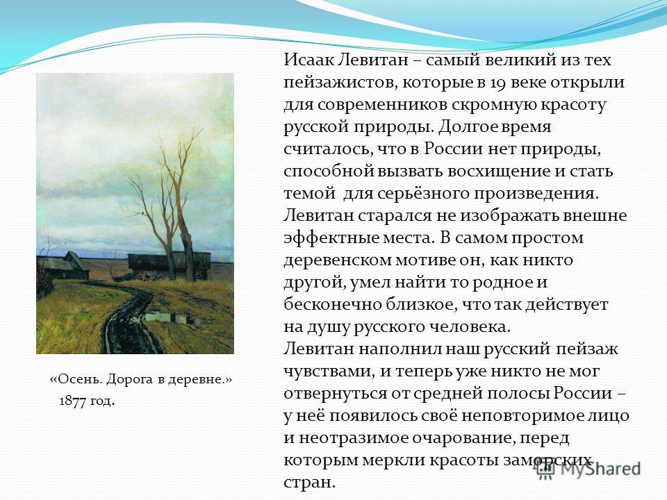Исаак Левитан – самый великий из тех пейзажистов, которые в 19 веке открыли для современников скромную красоту русской природы. Долгое время считалось, что в России нет природы, способной вызвать восхищение и стать темой для серьёзного произведения.