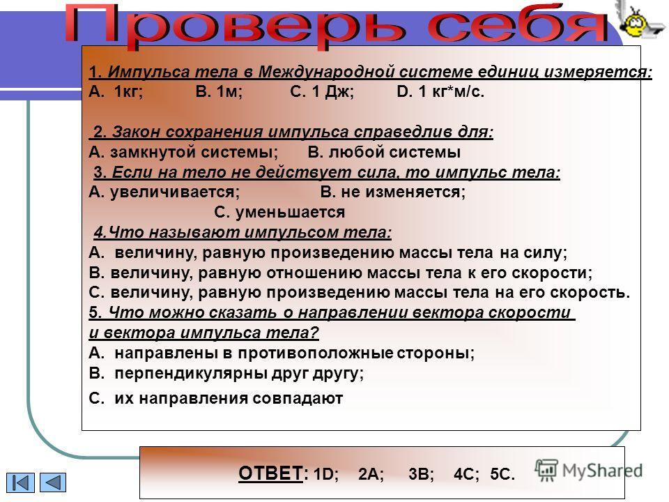 1. Импульса тела в Международной системе единиц измеряется: A.1кг; В. 1м; С. 1 Дж; D. 1 кг*м/с. 2. Закон сохранения импульса справедлив для: А. замкнутой системы; В. любой системы 3. Если на тело не действует сила, то импульс тела: А. увеличивается;