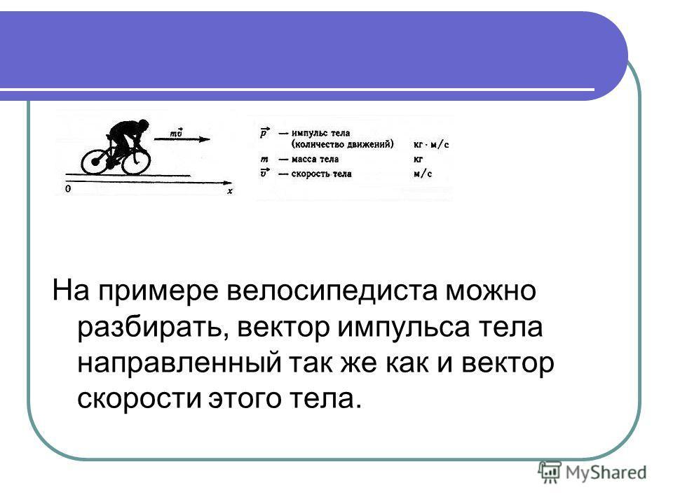 На примере велосипедиста можно разбирать, вектор импульса тела направленный так же как и вектор скорости этого тела.
