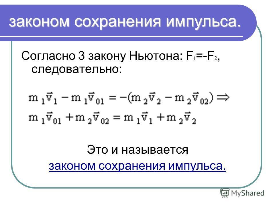 законом сохранения импульса. Согласно 3 закону Ньютона: F 1 =-F 2, следовательно: Это и называется законом сохранения импульса.