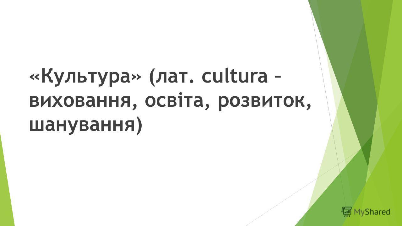 «Культура» (лат. сultura – виховання, освіта, розвиток, шанування)