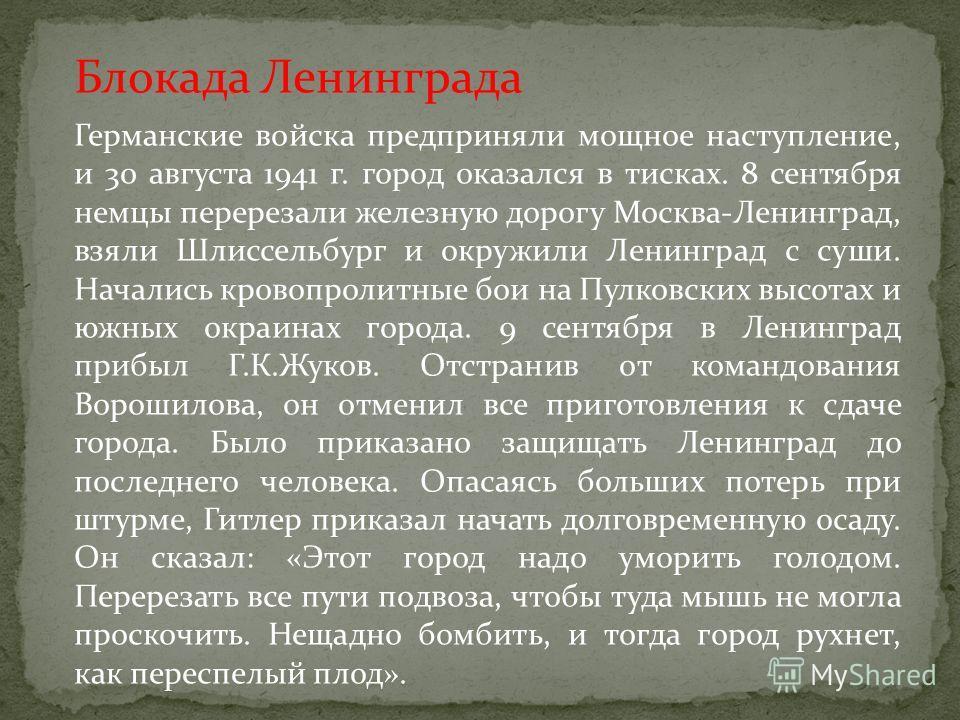 Блокада Ленинграда Германские войска предприняли мощное наступление, и 30 августа 1941 г. город оказался в тисках. 8 сентября немцы перерезали железную дорогу Москва-Ленинград, взяли Шлиссельбург и окружили Ленинград с суши. Начались кровопролитные б