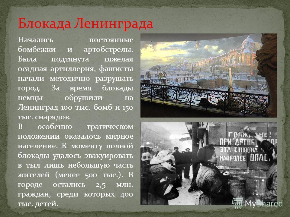 Блокада Ленинграда Начались постоянные бомбежки и артобстрелы. Была подтянута тяжелая осадная артиллерия, фашисты начали методично разрушать город. За время блокады немцы обрушили на Ленинград 100 тыс. бомб и 150 тыс. снарядов. В особенно трагическом