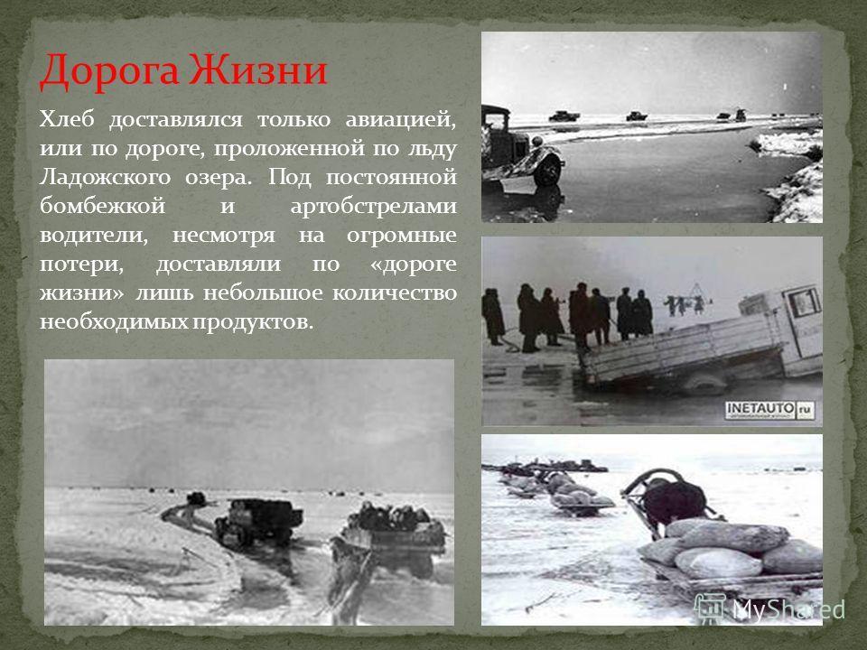 Дорога Жизни Хлеб доставлялся только авиацией, или по дороге, проложенной по льду Ладожского озера. Под постоянной бомбежкой и артобстрелами водители, несмотря на огромные потери, доставляли по «дороге жизни» лишь небольшое количество необходимых про