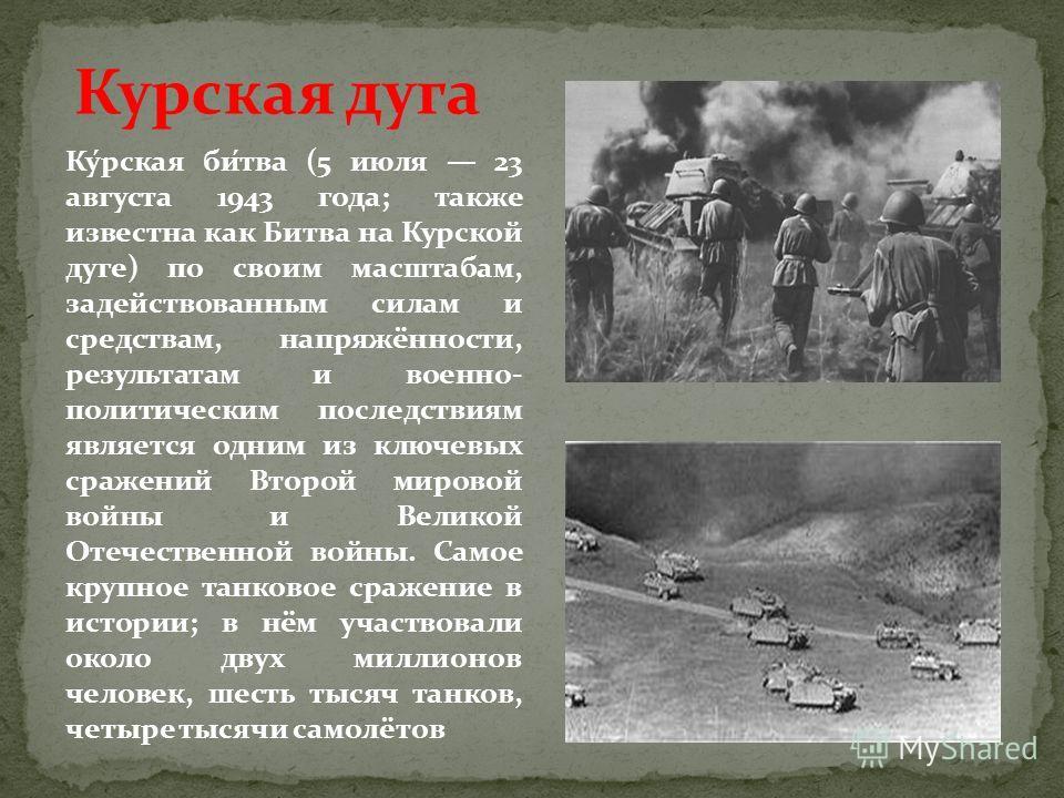 Курская дуга Ку́рская би́тва (5 июля 23 августа 1943 года; также известна как Битва на Курской дуге) по своим масштабам, задействованным силам и средствам, напряжённости, результатам и военно- политическим последствиям является одним из ключевых сраж