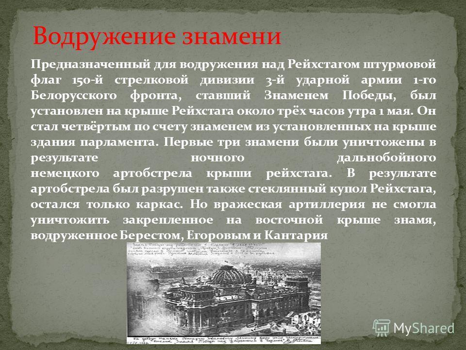 Предназначенный для водружения над Рейхстагом штурмовой флаг 150-й стрелковой дивизии 3-й ударной армии 1-го Белорусского фронта, ставший Знаменем Победы, был установлен на крыше Рейхстага около трёх часов утра 1 мая. Он стал четвёртым по счету знаме